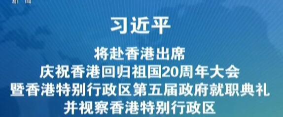 习近平将赴香港出席庆祝香港回归祖国20周年大会暨香港特别行政区第五届政府就职典礼并视察香港特别行政区